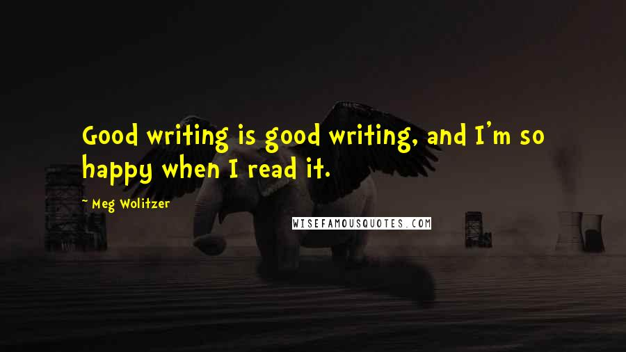 Meg Wolitzer quotes: Good writing is good writing, and I'm so happy when I read it.