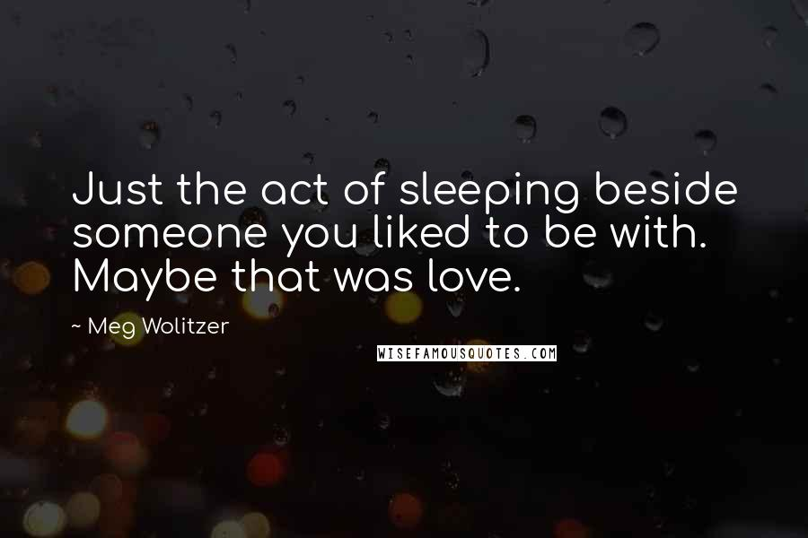 Meg Wolitzer quotes: Just the act of sleeping beside someone you liked to be with. Maybe that was love.