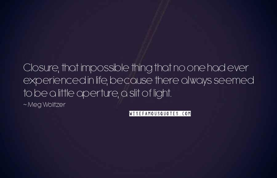 Meg Wolitzer quotes: Closure, that impossible thing that no one had ever experienced in life, because there always seemed to be a little aperture, a slit of light.