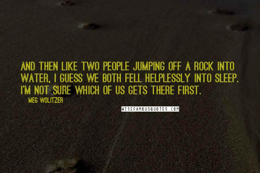Meg Wolitzer quotes: And then like two people jumping off a rock into water, I guess we both fell helplessly into sleep. I'm not sure which of us gets there first.