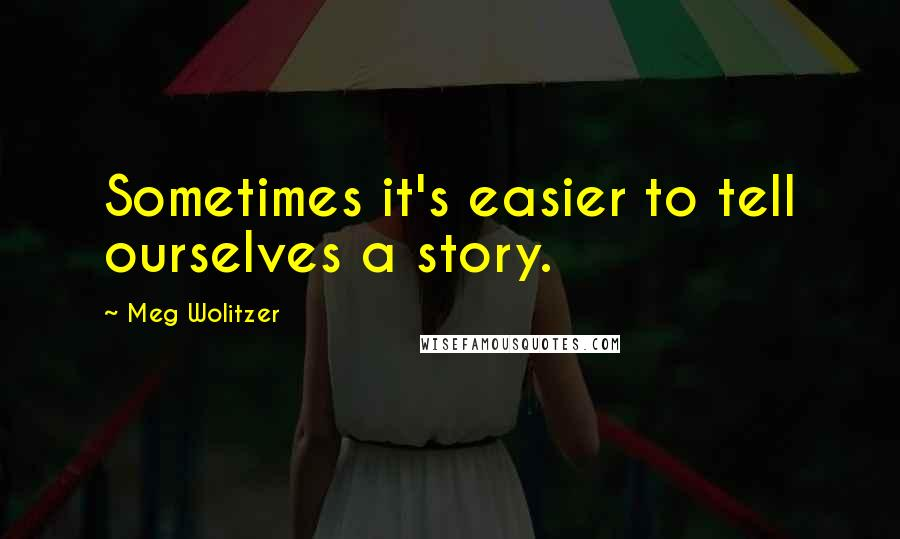 Meg Wolitzer quotes: Sometimes it's easier to tell ourselves a story.