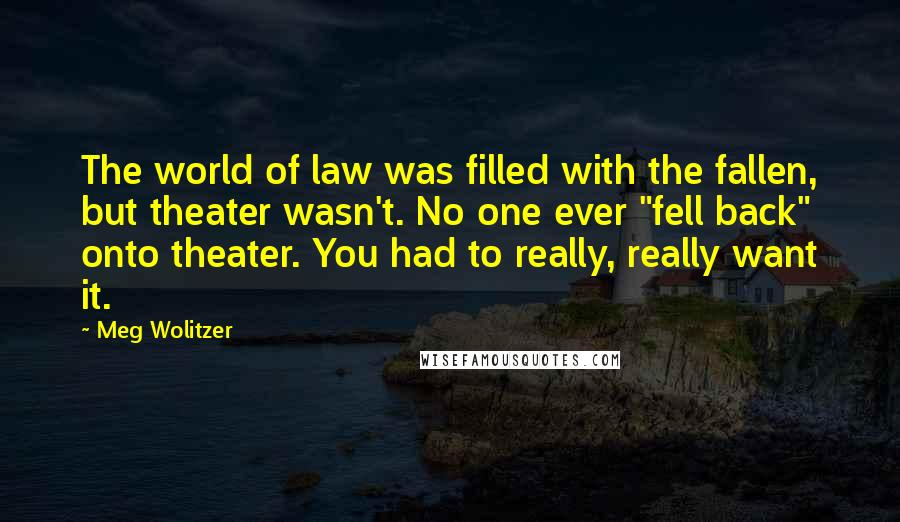 "Meg Wolitzer quotes: The world of law was filled with the fallen, but theater wasn't. No one ever ""fell back"" onto theater. You had to really, really want it."