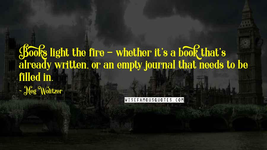 Meg Wolitzer quotes: Books light the fire - whether it's a book that's already written, or an empty journal that needs to be filled in.
