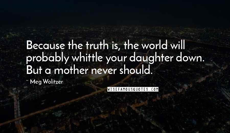 Meg Wolitzer quotes: Because the truth is, the world will probably whittle your daughter down. But a mother never should.