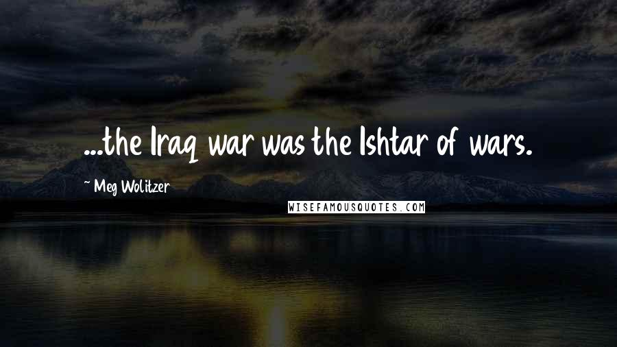 Meg Wolitzer quotes: ...the Iraq war was the Ishtar of wars.