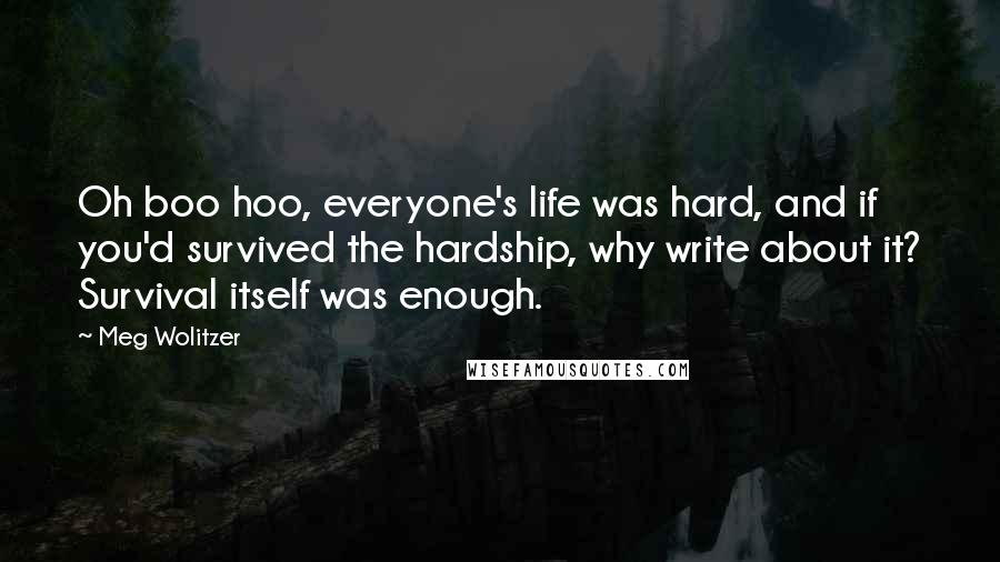 Meg Wolitzer quotes: Oh boo hoo, everyone's life was hard, and if you'd survived the hardship, why write about it? Survival itself was enough.