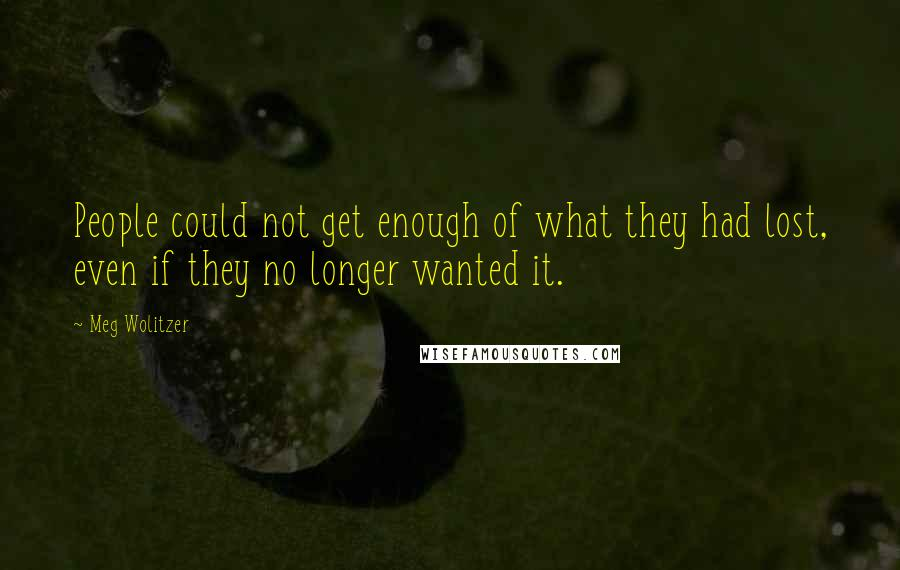 Meg Wolitzer quotes: People could not get enough of what they had lost, even if they no longer wanted it.