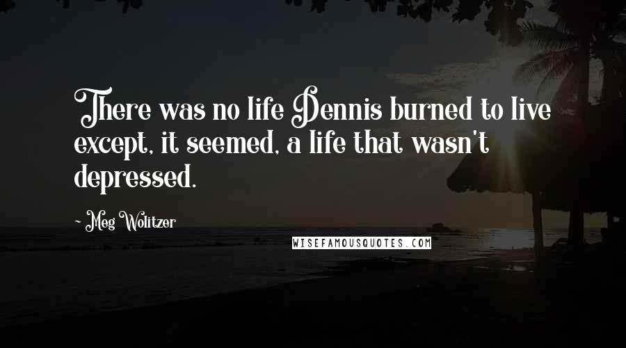 Meg Wolitzer quotes: There was no life Dennis burned to live except, it seemed, a life that wasn't depressed.