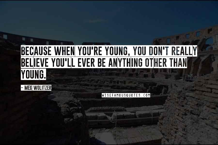 Meg Wolitzer quotes: Because when you're young, you don't really believe you'll ever be anything other than young.