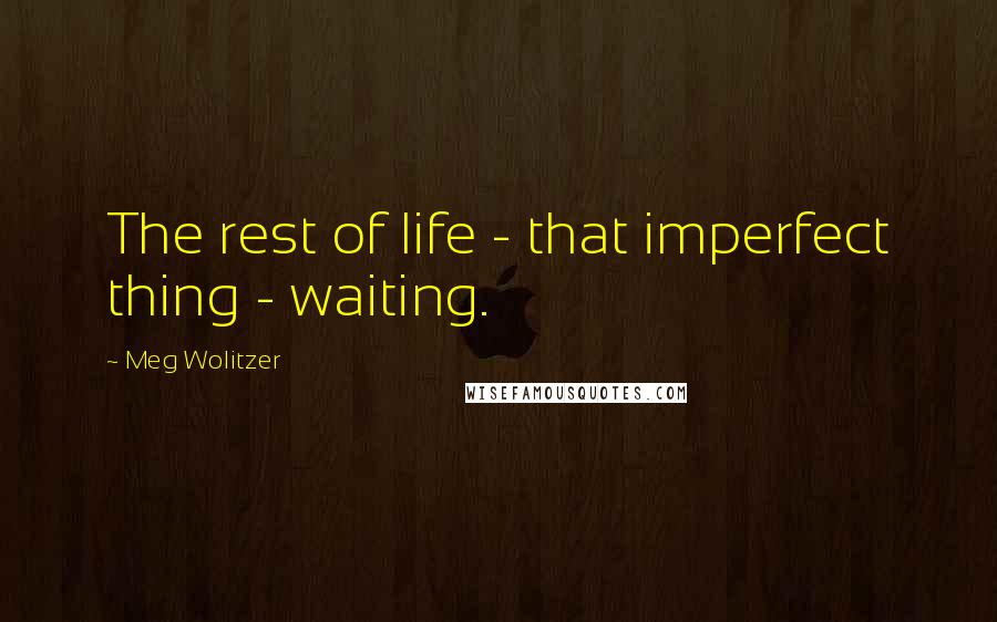 Meg Wolitzer quotes: The rest of life - that imperfect thing - waiting.