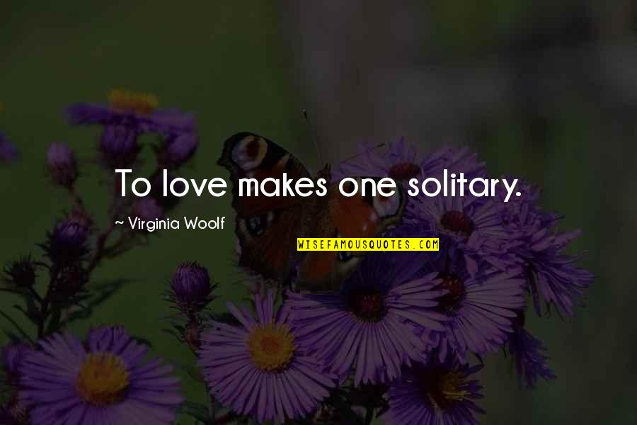 Megalopsychia Quotes By Virginia Woolf: To love makes one solitary.
