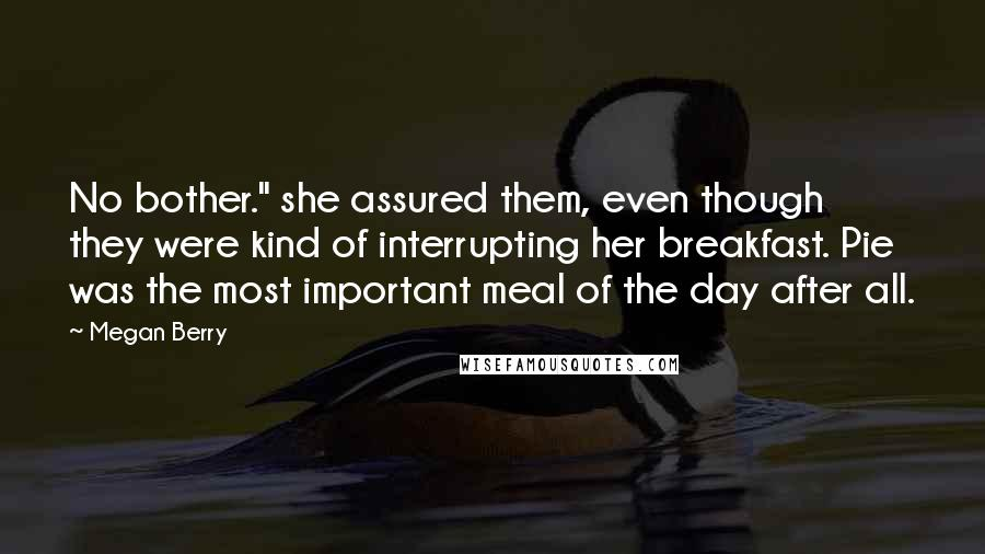 """Megan Berry quotes: No bother."""" she assured them, even though they were kind of interrupting her breakfast. Pie was the most important meal of the day after all."""