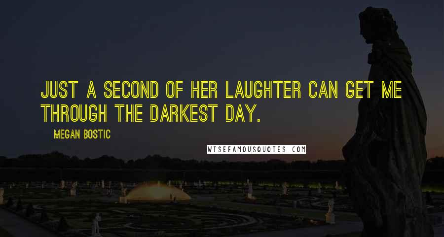 Megan Bostic quotes: Just a second of her laughter can get me through the darkest day.