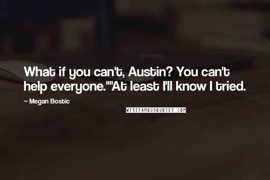 """Megan Bostic quotes: What if you can't, Austin? You can't help everyone.""""""""At least I'll know I tried."""