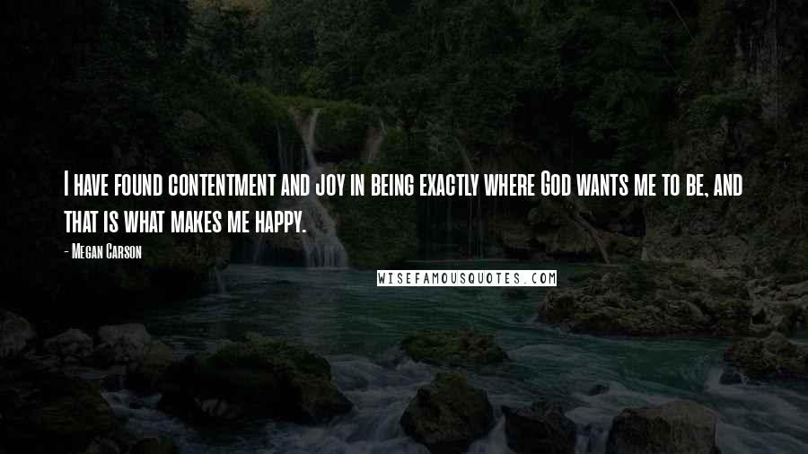 Megan Carson quotes: I have found contentment and joy in being exactly where God wants me to be, and that is what makes me happy.