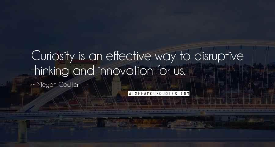 Megan Coulter quotes: Curiosity is an effective way to disruptive thinking and innovation for us.