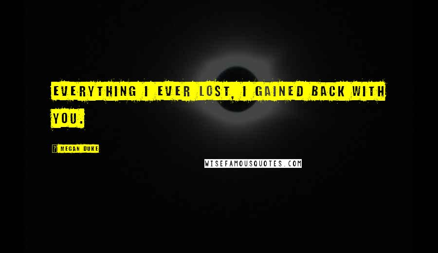Megan Duke quotes: Everything I ever lost, I gained back with you.