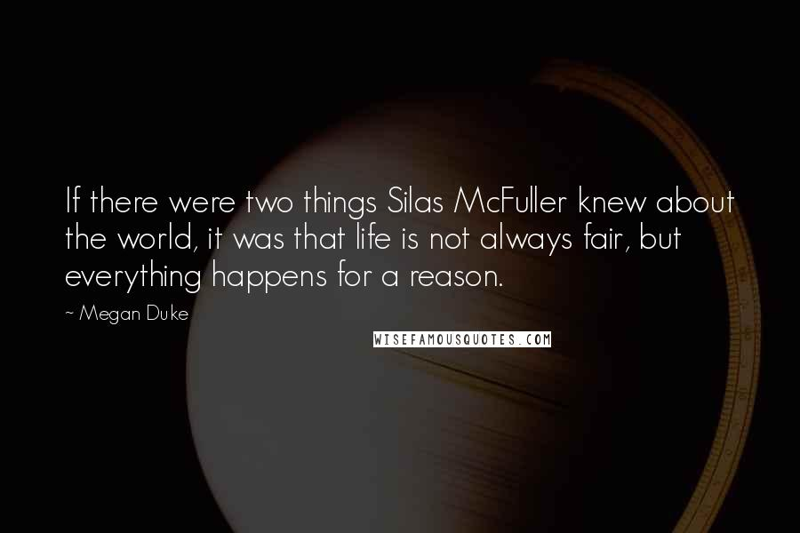 Megan Duke quotes: If there were two things Silas McFuller knew about the world, it was that life is not always fair, but everything happens for a reason.