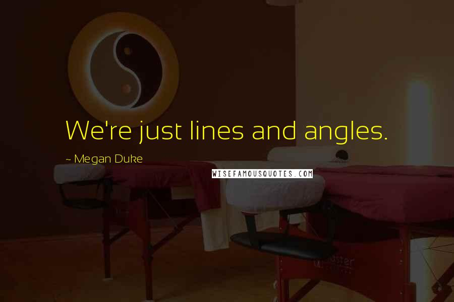 Megan Duke quotes: We're just lines and angles.