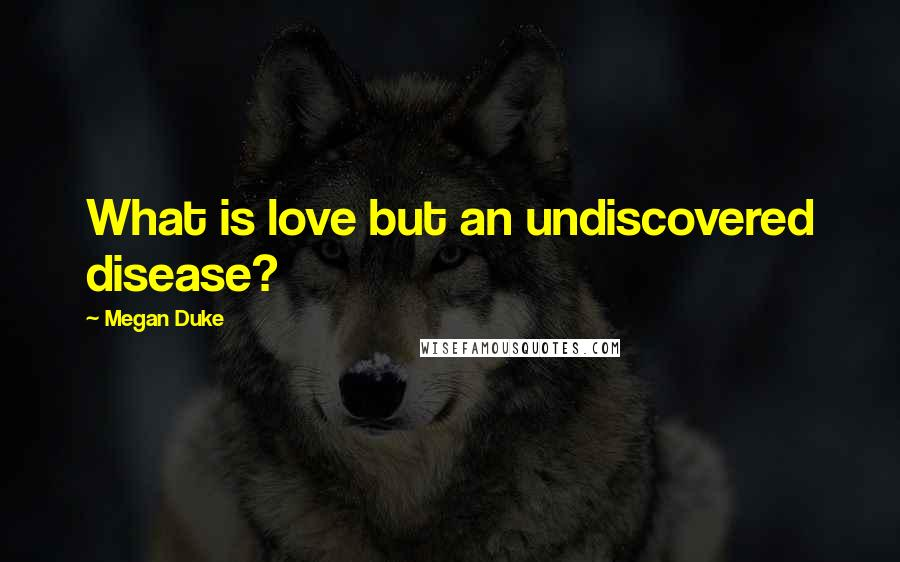 Megan Duke quotes: What is love but an undiscovered disease?
