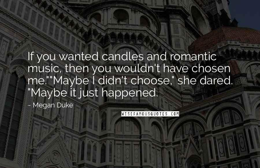 """Megan Duke quotes: If you wanted candles and romantic music, then you wouldn't have chosen me.""""""""Maybe I didn't choose,"""" she dared. """"Maybe it just happened."""