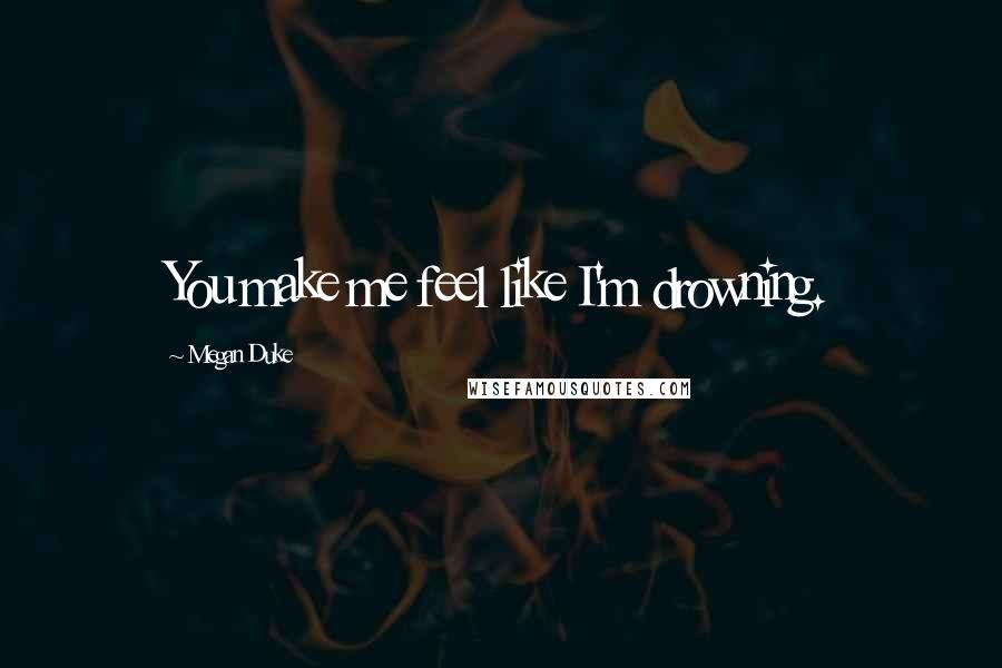 Megan Duke quotes: You make me feel like I'm drowning.
