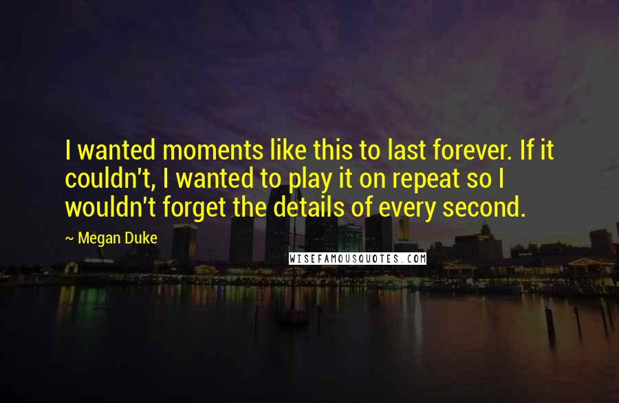 Megan Duke quotes: I wanted moments like this to last forever. If it couldn't, I wanted to play it on repeat so I wouldn't forget the details of every second.