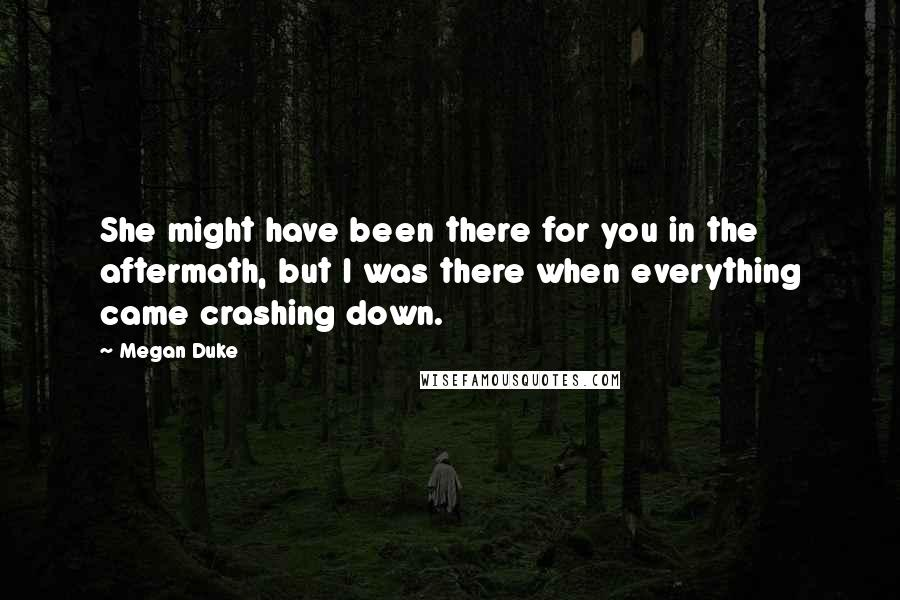 Megan Duke quotes: She might have been there for you in the aftermath, but I was there when everything came crashing down.