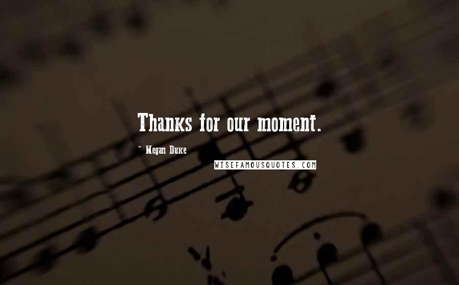 Megan Duke quotes: Thanks for our moment.