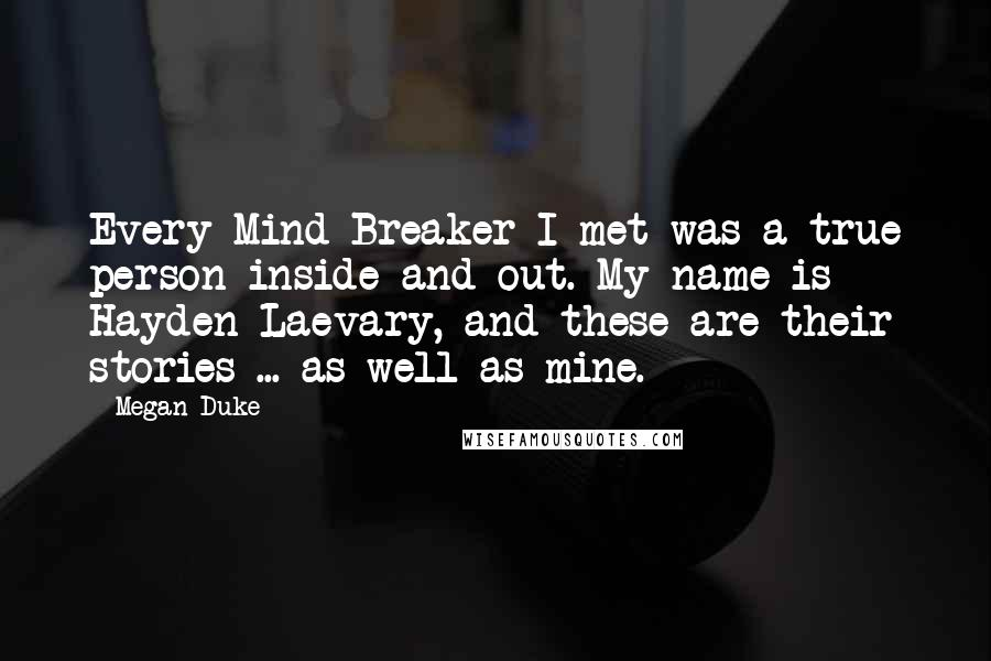 Megan Duke quotes: Every Mind Breaker I met was a true person inside and out. My name is Hayden Laevary, and these are their stories ... as well as mine.