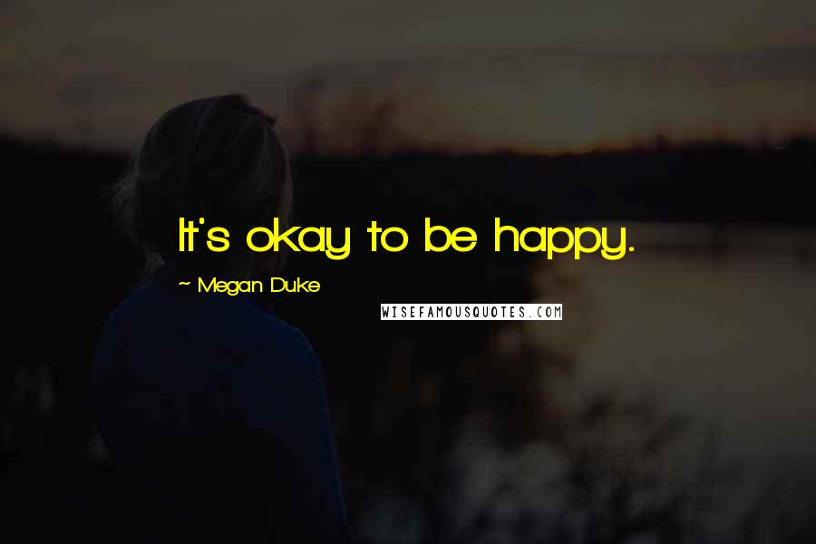 Megan Duke quotes: It's okay to be happy.