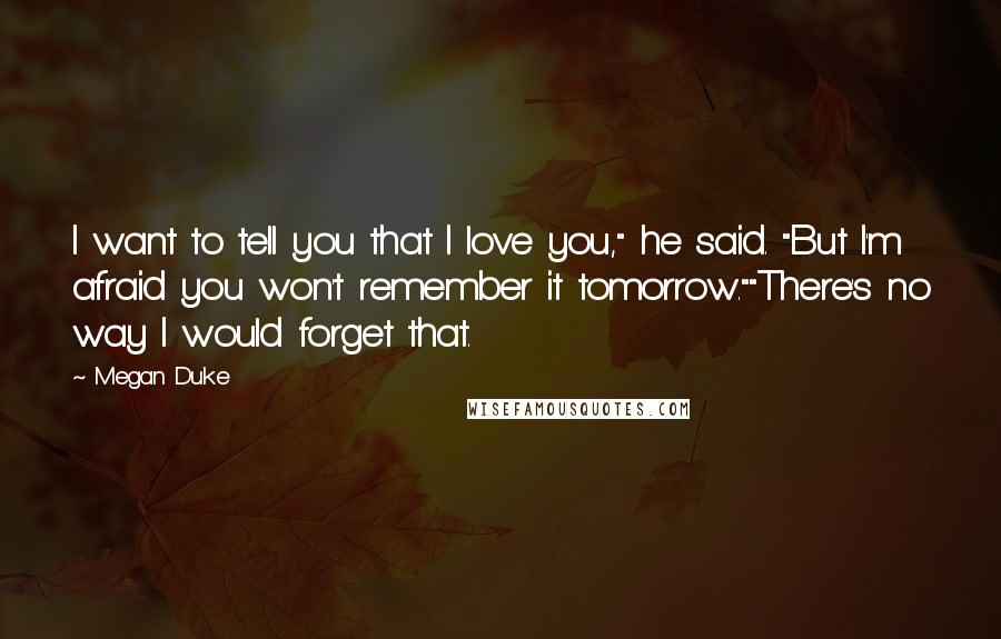 """Megan Duke quotes: I want to tell you that I love you,"""" he said. """"But I'm afraid you won't remember it tomorrow.""""""""There's no way I would forget that."""