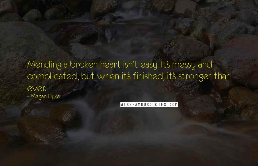 Megan Duke quotes: Mending a broken heart isn't easy. It's messy and complicated, but when it's finished, it's stronger than ever.