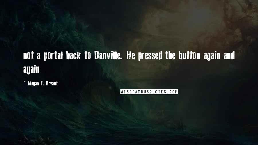 Megan E. Bryant quotes: not a portal back to Danville. He pressed the button again and again