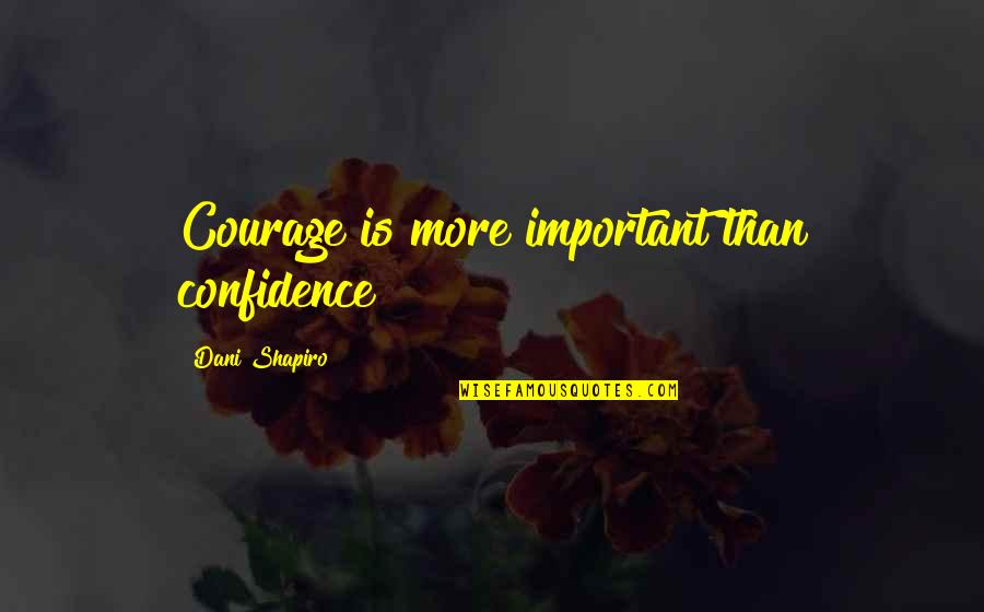 Megan Falley Quotes By Dani Shapiro: Courage is more important than confidence