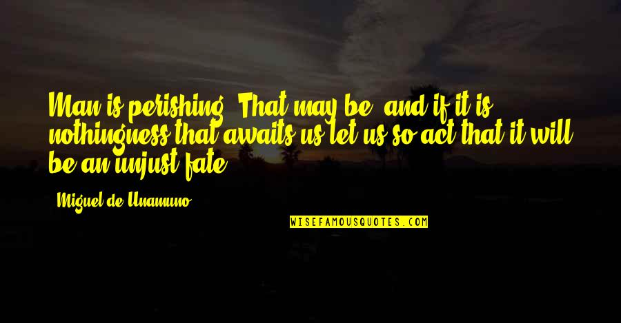 Megan Falley Quotes By Miguel De Unamuno: Man is perishing. That may be, and if
