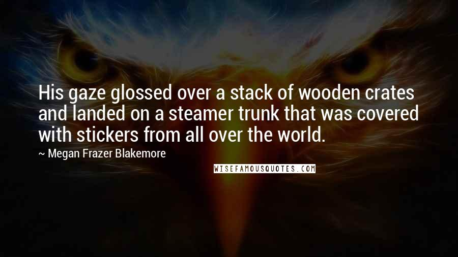 Megan Frazer Blakemore quotes: His gaze glossed over a stack of wooden crates and landed on a steamer trunk that was covered with stickers from all over the world.