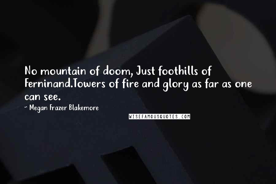 Megan Frazer Blakemore quotes: No mountain of doom, Just foothills of Ferninand.Towers of fire and glory as far as one can see.