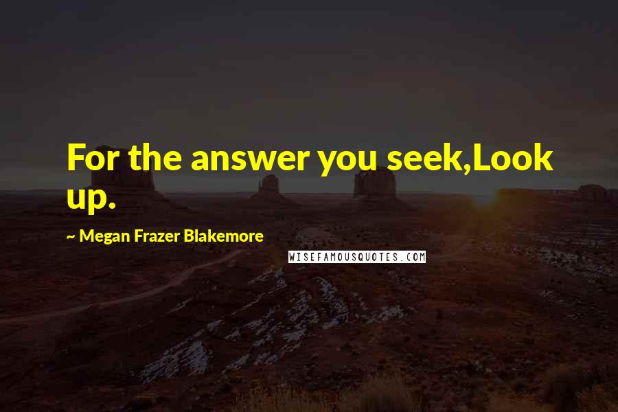 Megan Frazer Blakemore quotes: For the answer you seek,Look up.