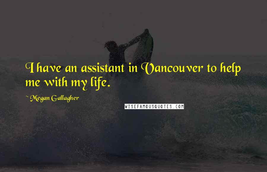 Megan Gallagher quotes: I have an assistant in Vancouver to help me with my life.