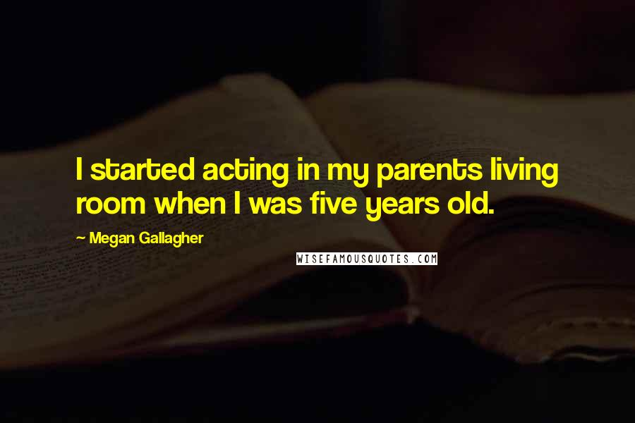 Megan Gallagher quotes: I started acting in my parents living room when I was five years old.