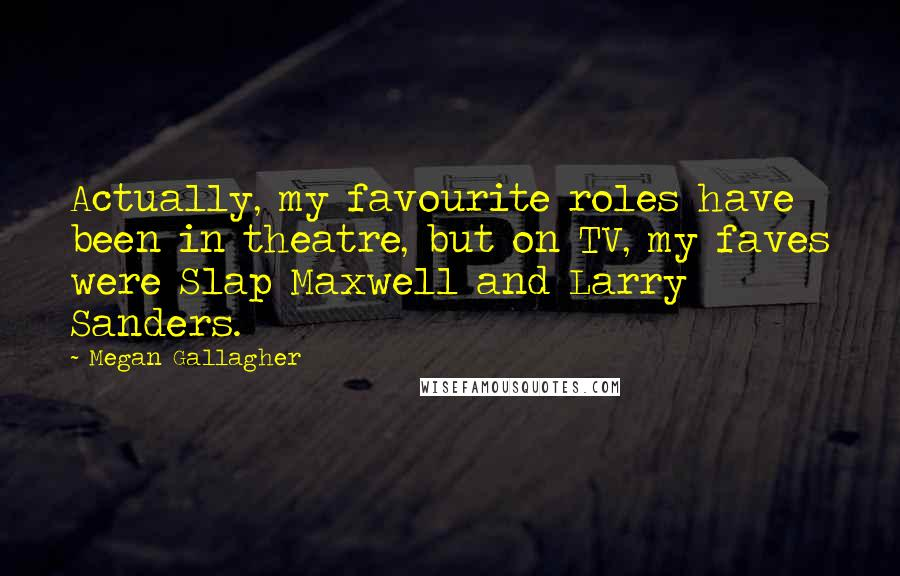 Megan Gallagher quotes: Actually, my favourite roles have been in theatre, but on TV, my faves were Slap Maxwell and Larry Sanders.