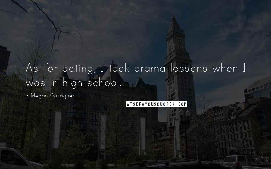 Megan Gallagher quotes: As for acting, I took drama lessons when I was in high school.
