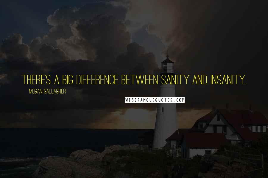 Megan Gallagher quotes: There's a big difference between sanity and insanity.
