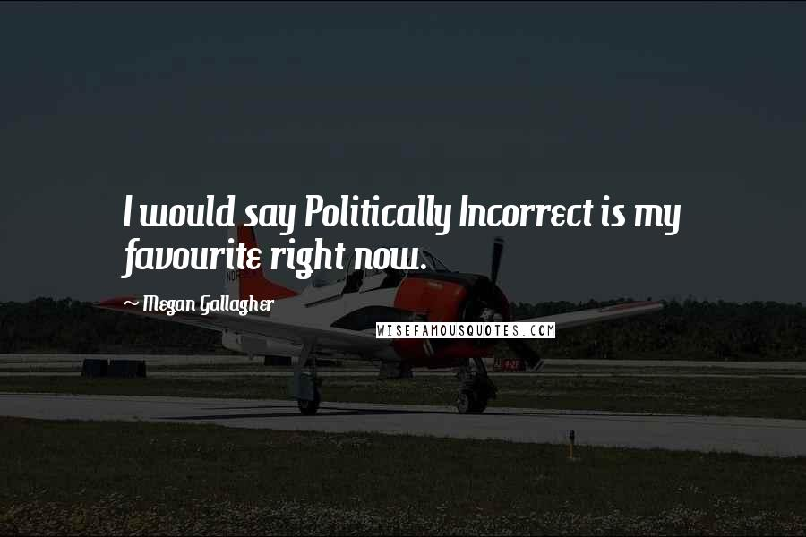 Megan Gallagher quotes: I would say Politically Incorrect is my favourite right now.