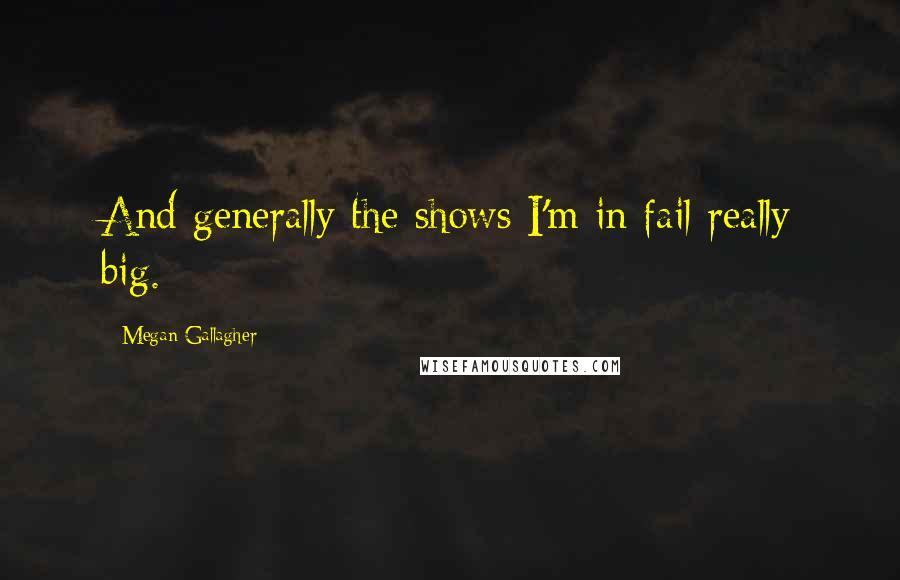 Megan Gallagher quotes: And generally the shows I'm in fail really big.