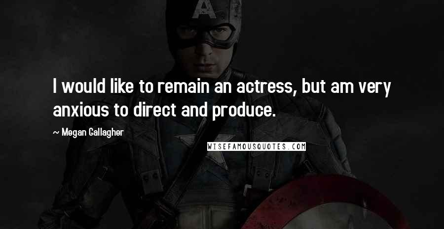 Megan Gallagher quotes: I would like to remain an actress, but am very anxious to direct and produce.