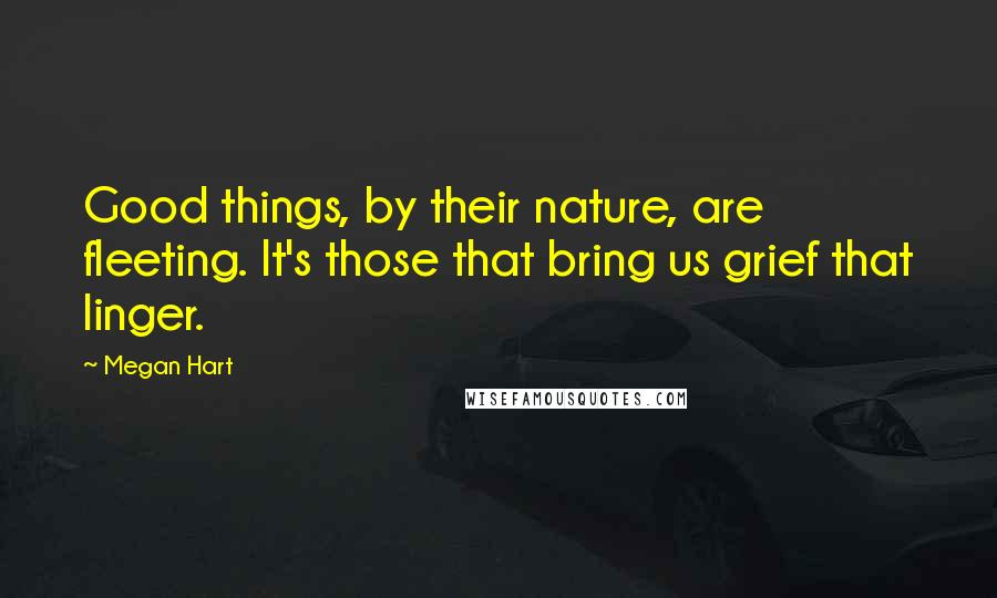 Megan Hart quotes: Good things, by their nature, are fleeting. It's those that bring us grief that linger.