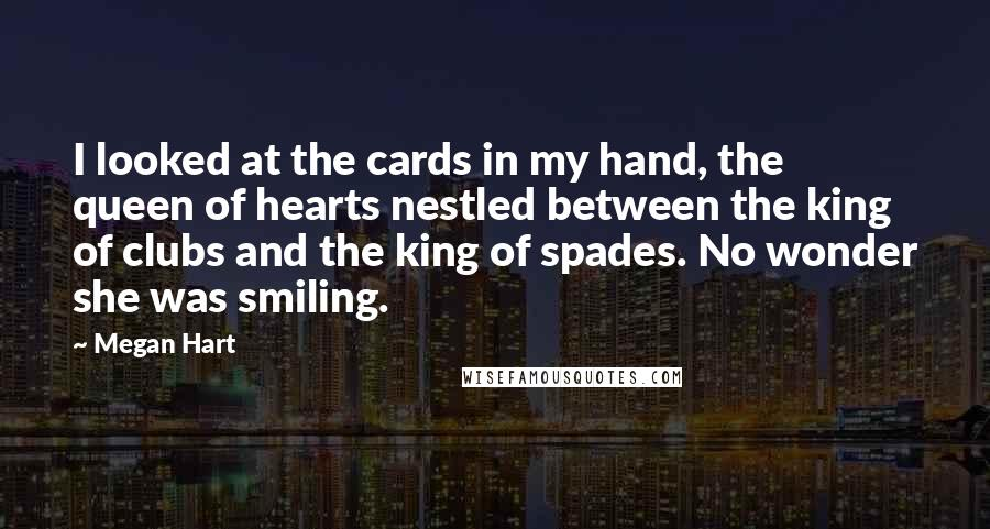 Megan Hart quotes: I looked at the cards in my hand, the queen of hearts nestled between the king of clubs and the king of spades. No wonder she was smiling.