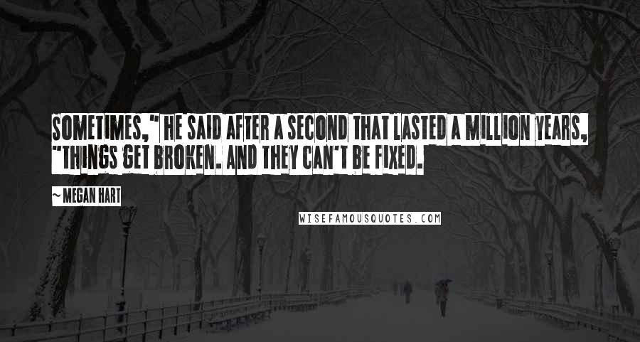 """Megan Hart quotes: Sometimes,"""" he said after a second that lasted a million years, """"things get broken. And they can't be fixed."""